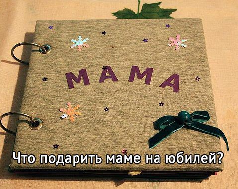Что подарить мам на юбилей