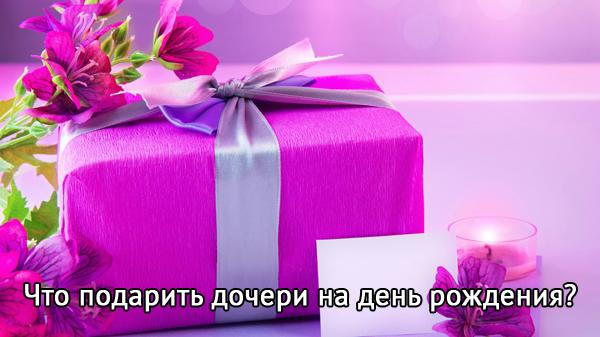 Идеи подарков для дочери на день рождения