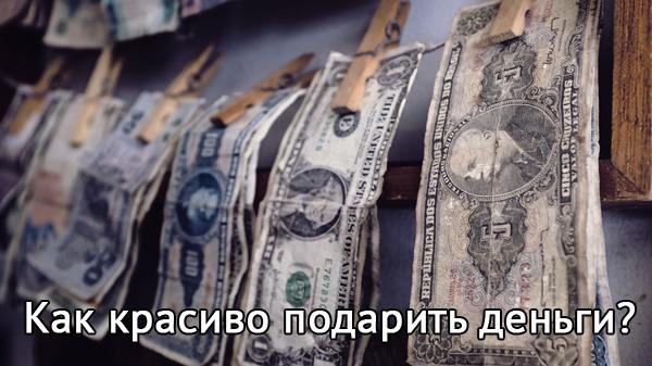 Несколько оригинальных способов как можно красиво подарить деньги