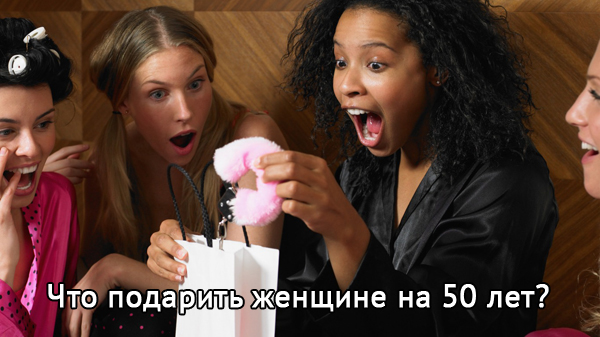 Что можно подарить женщине на 50 лет