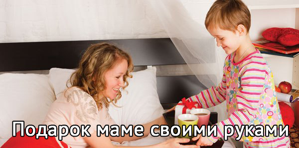 Как сделать подарок от ребёнка маме своими руками?
