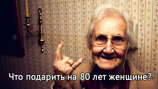 что подарить на 80 лет женщине