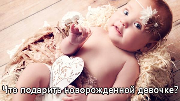 Что прежде всего подарить новорожденной девочке для счастливого взросления