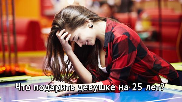 Практичные советы о том, что лучше подарить девушке на 25 лет