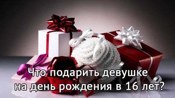 Идеи подарков девушке в день рождения 16 лет — от родителей, парня и друзей