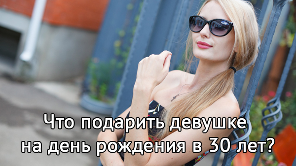 что подарить девушке на день рождения 30 лет