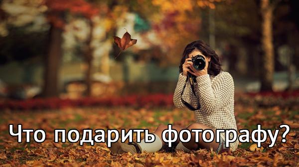 Что можно подарить фотографу — новичку и профессионалу