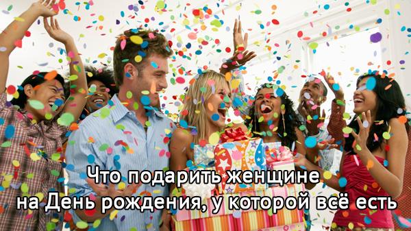 Что можно подарить женщине на день рождения у которой все есть?
