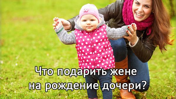 Что лучше подарить жене на рождение дочери? Варианты подарков на любой вкус