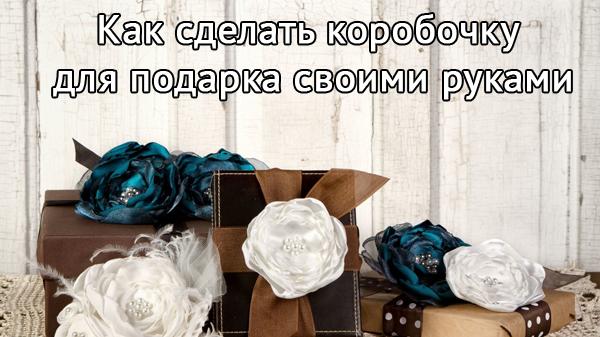 Способы как можно сделать коробочку для подарка своими руками