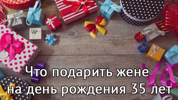 Что можно подарить жене на день рождения 35 лет — идеи различных подарков