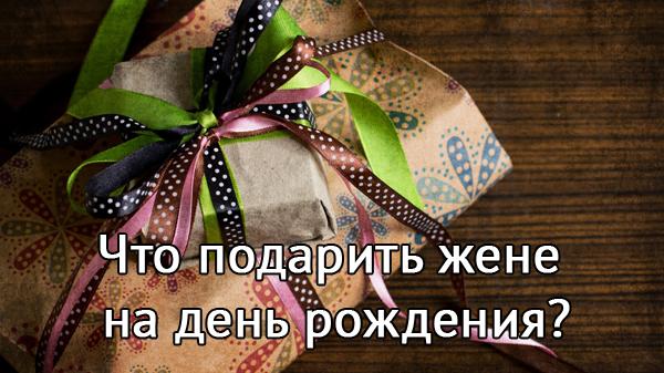 Что лучше подарить жене на день рождения — рекомендации по выбору подарка