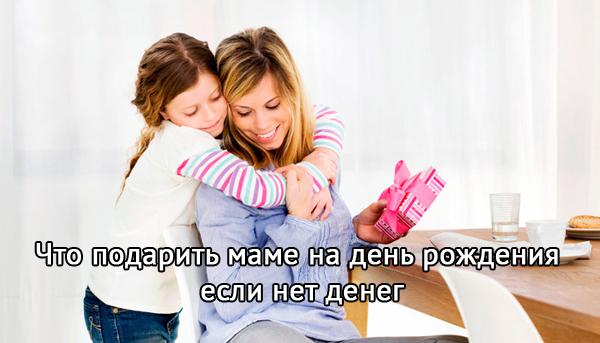 что подарить маме на день рождения если нет денег