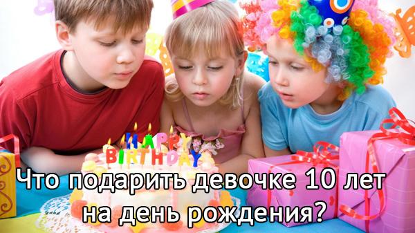 что подарить девочке 10 лет на день рождения