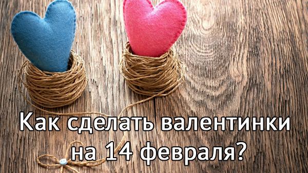 Как сделать валентинки на 14 февраля собственноручно