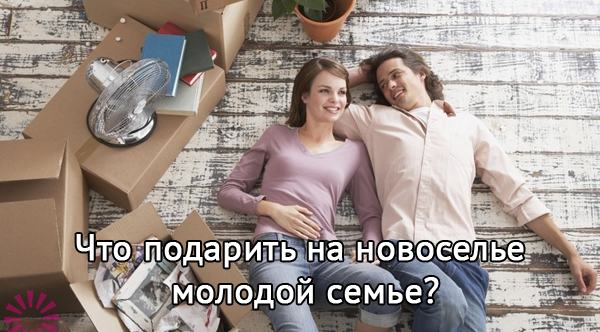 Что можно подарить на новоселье молодой семье?