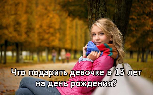 Что можно подарить девочке на 13 лет в день рождения