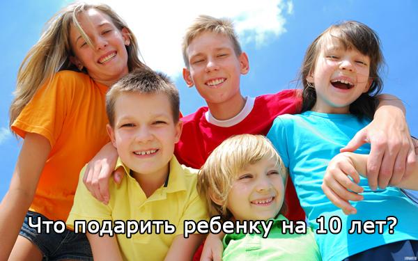 Что можно подарить ребенку на 10 лет — девочке и мальчику