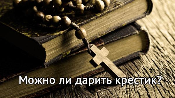 Можно ли дарить крестик в подарок? Поверья и суеверия о презенте.