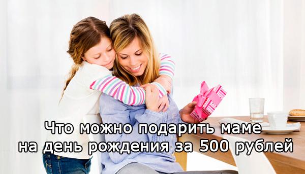 что можно подарить маме на день рождения за 500 рублей