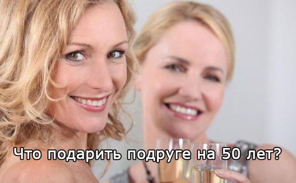 что подарить подруге на 50 лет